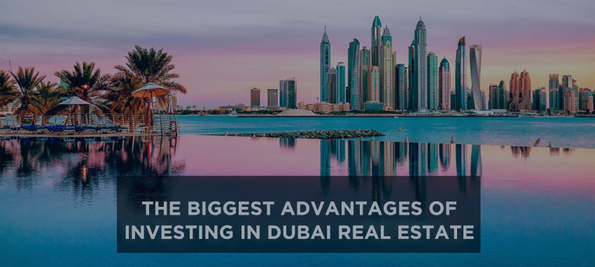 The Biggest Advantages Of Investing In Dubai Real Estate